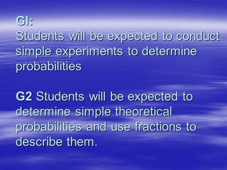 Gl: Students will be expected to conduct simple experiments to determine probabilities G2 Students will be expected to determine simple theoretical probabilities.