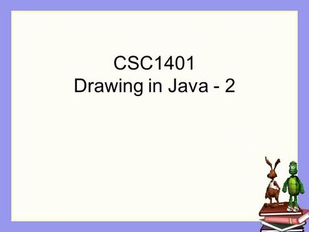 CSC1401 Drawing in Java - 2. Reminder from last class How do you save your modified picture? String filename = …; Picture stevePicture = new Picture(filename);