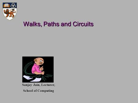 Walks, Paths and Circuits Walks, Paths and Circuits Sanjay Jain, Lecturer, School of Computing.