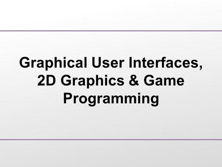 Graphical User Interfaces, 2D Graphics & Game Programming.