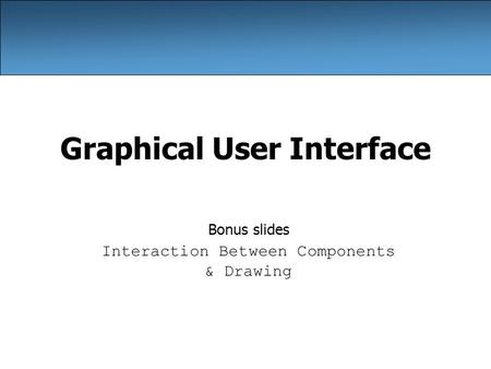 Graphical User Interface Bonus slides Interaction Between Components & Drawing.