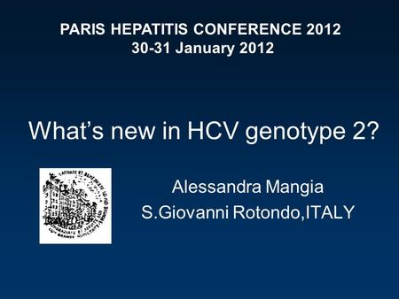 What's new in HCV genotype 2? Alessandra Mangia S.Giovanni Rotondo,ITALY PARIS HEPATITIS CONFERENCE 2012 30-31 January 2012.
