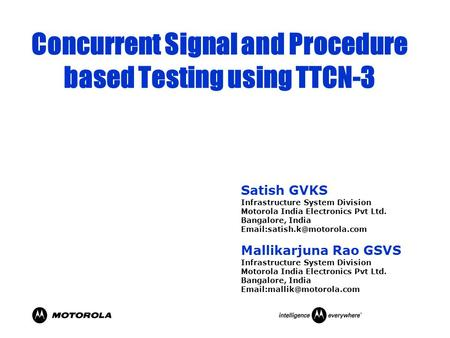 Concurrent Signal and Procedure based Testing using TTCN-3 Satish GVKS Infrastructure System Division Motorola India Electronics Pvt Ltd. Bangalore, India.