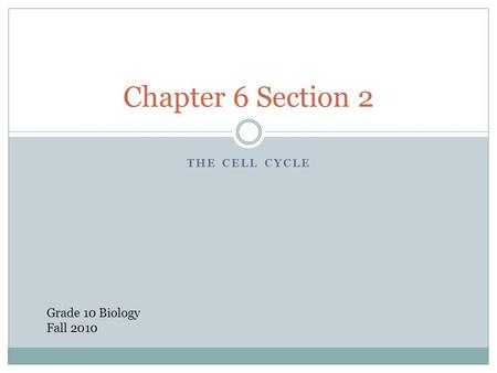 Chapter 6 Section 2 The Cell Cycle Grade 10 Biology Fall 2010.