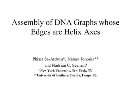 Assembly of DNA Graphs whose Edges are Helix Axes Phiset Sa-Ardyen*, Natasa Jonoska** and Nadrian C. Seeman* *New York University, New York, NY **University.