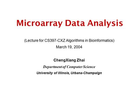 Microarray Data Analysis (Lecture for CS397-CXZ Algorithms in Bioinformatics) March 19, 2004 ChengXiang Zhai Department of Computer Science University.