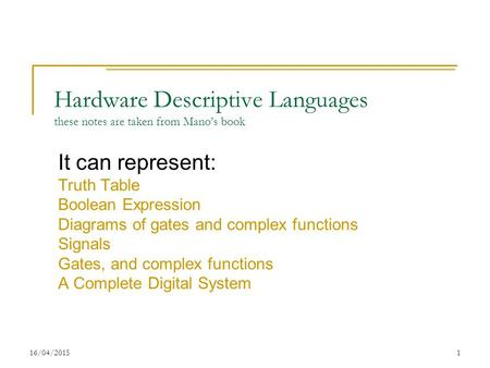 16/04/20151 Hardware Descriptive Languages these notes are taken from Mano's book It can represent: Truth Table Boolean Expression Diagrams of gates and.