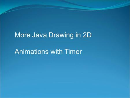 More Java Drawing in 2D Animations with Timer. Drawing Review A simple two-dimensional coordinate system exists for each graphics context or drawing surface.