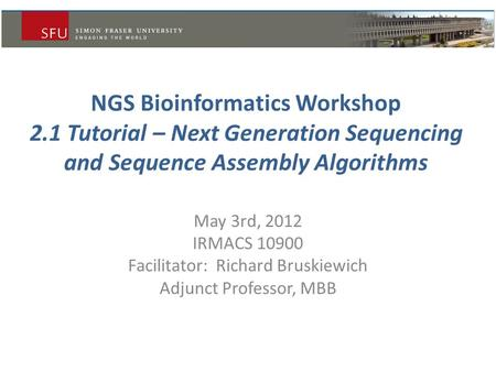 NGS Bioinformatics Workshop 2.1 Tutorial – Next Generation Sequencing and Sequence Assembly Algorithms May 3rd, 2012 IRMACS 10900 Facilitator: Richard.