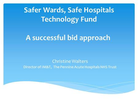 Safer Wards, Safe Hospitals Technology Fund A successful bid approach Christine Walters Director of IM&T, The Pennine Acute Hospitals NHS Trust.