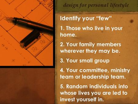 "Identify your ""few"" 1. Those who live in your home. 2. Your family members wherever they may be. 3. Your small group 4. Your committee, ministry team or."