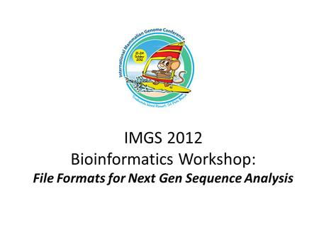 IMGS 2012 Bioinformatics Workshop: File Formats for Next Gen Sequence Analysis.