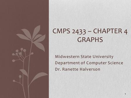 Midwestern State University Department of Computer Science Dr. Ranette Halverson CMPS 2433 – CHAPTER 4 GRAPHS 1.