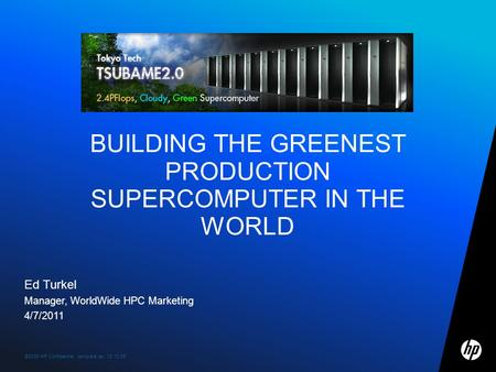 ©2009 HP Confidential template rev. 12.10.091 Ed Turkel Manager, WorldWide HPC Marketing 4/7/2011 BUILDING THE GREENEST PRODUCTION SUPERCOMPUTER IN THE.