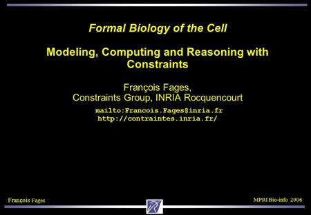 François Fages MPRI Bio-info 2006 Formal Biology of the Cell Modeling, Computing and Reasoning with Constraints François Fages, Constraints Group, INRIA.
