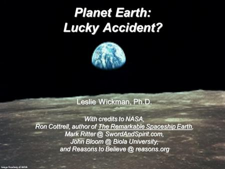 Planet Earth: Lucky Accident? Leslie Wickman, Ph.D. With credits to NASA, Ron Cottrell, author of The Remarkable Spaceship Earth, Mark SwordAndSpirit.com,