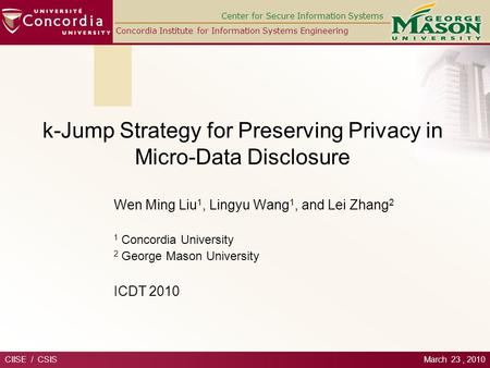 Center for Secure Information Systems Concordia Institute for Information Systems Engineering k-Jump Strategy for Preserving Privacy in Micro-Data Disclosure.