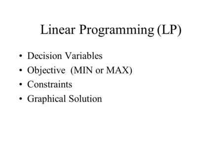 Linear Programming (LP) Decision Variables Objective (MIN or MAX) Constraints Graphical Solution.