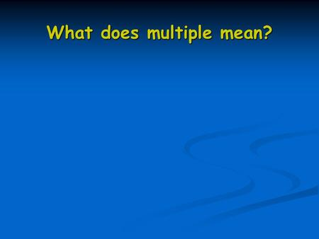 What does multiple mean?. X2 TABLE: 2, 4, 6, 8, 10, 12, 14, 16, 18, 20 2 4 6 8 0, 2 4 6 8 0, 2 4 6 8 0… What pattern do you notice? 12 24 56 98 106 114.