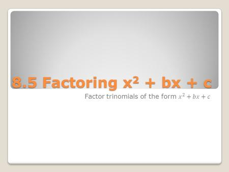 8.5 Factoring x 2 + bx + c. Factoring with Positives x 2 + 3x + 2 ◦Find two factors of 2 whose sum is 3. ◦Helps to make a list (x + 1)(x + 2) Factors.