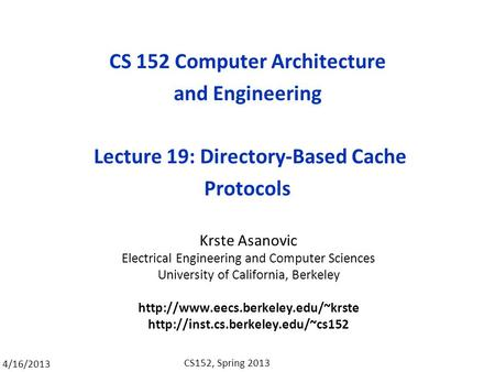 4/16/2013 CS152, Spring 2013 CS 152 Computer Architecture and Engineering Lecture 19: Directory-Based Cache Protocols Krste Asanovic Electrical Engineering.