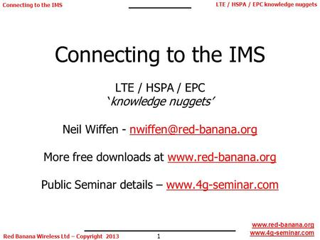 1 LTE / HSPA / EPC knowledge nuggets Red Banana Wireless Ltd – Copyright 2013 Connecting to the IMS www.red-banana.org www.4g-seminar.com Connecting to.