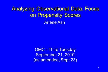 1 Arlene Ash QMC - Third Tuesday September 21, 2010 (as amended, Sept 23) Analyzing Observational Data: Focus on Propensity Scores.