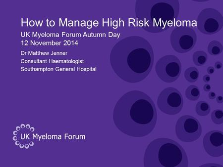 How to Manage High Risk Myeloma Dr Matthew Jenner Consultant Haematologist Southampton General Hospital UK Myeloma Forum Autumn Day 12 November 2014.