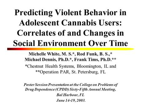 Predicting Violent Behavior in Adolescent Cannabis Users: Correlates of and Changes in Social Environment Over Time Michelle White, M. S.*, Rod Funk, B.