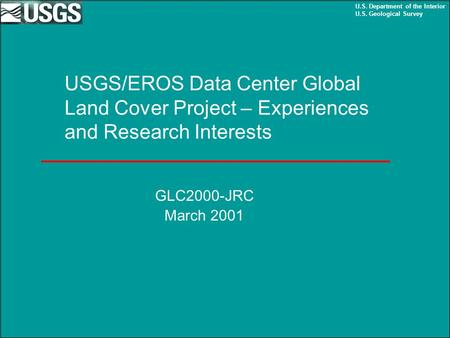 U.S. Department of the Interior U.S. Geological Survey USGS/EROS Data Center Global Land Cover Project – Experiences and Research Interests GLC2000-JRC.