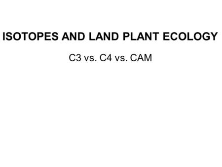 ISOTOPES AND LAND PLANT ECOLOGY C3 vs. C4 vs. CAM.