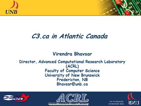 C3.ca in Atlantic Canada Virendra Bhavsar Director, Advanced Computational Research Laboratory (ACRL) Faculty of Computer Science University of New Brunswick.