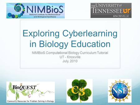 Exploring Cyberlearning in Biology Education NIMBioS Computational Biology Curriculum Tutorial UT - Knoxville July, 2010.