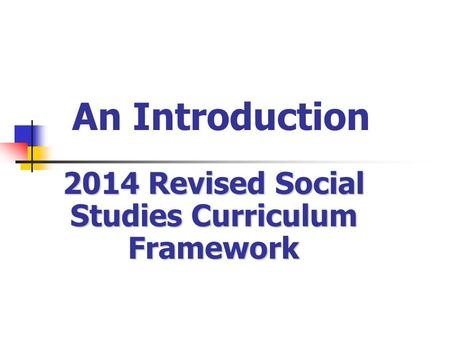 An Introduction 2014 Revised Social Studies Curriculum Framework.