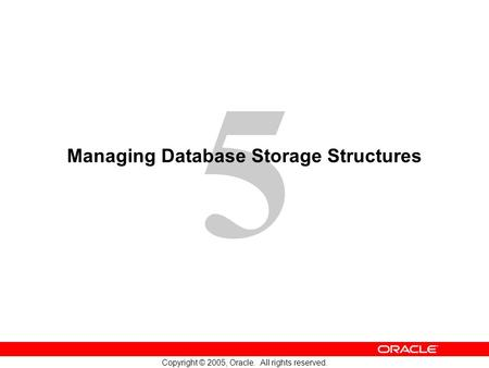 5 Copyright © 2005, Oracle. All rights reserved. Managing Database Storage Structures.