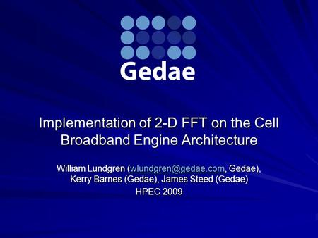 Implementation of 2-D FFT on the Cell Broadband Engine Architecture William Lundgren Gedae), Kerry Barnes (Gedae), James Steed (Gedae)