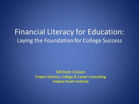 Financial Literacy for Education: Laying the Foundation for College Success Michele Colson Project Director, College & Career Counseling Indiana Youth.