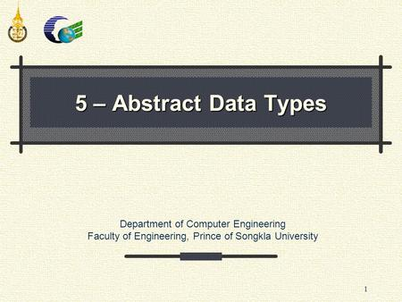 Department of Computer Engineering Faculty of Engineering, Prince of Songkla University 1 5 – Abstract Data Types.