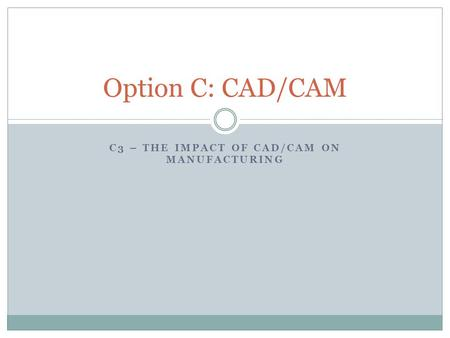 C3 – THE IMPACT OF CAD/CAM ON MANUFACTURING Option C: CAD/CAM.