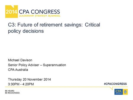 #CPACONGRESS C3: Future of retirement savings: Critical policy decisions Michael Davison Senior Policy Adviser – Superannuation CPA Australia Thursday.