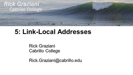 5: Link-Local Addresses Rick Graziani Cabrillo College