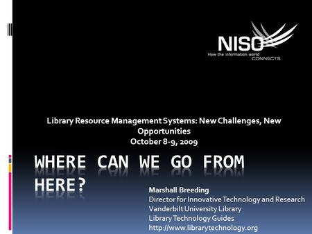 Library Resource Management Systems: New Challenges, New Opportunities October 8-9, 2009 Marshall Breeding Director for Innovative Technology and Research.