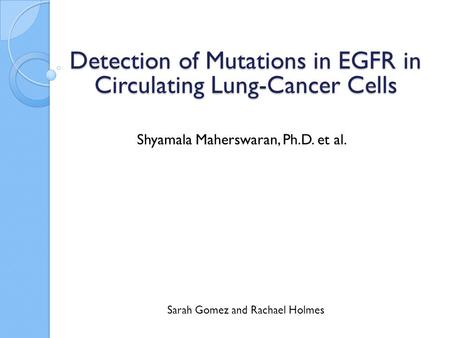 Shyamala Maherswaran, Ph.D. et al. Sarah Gomez and Rachael Holmes Detection of Mutations in EGFR in Circulating Lung-Cancer Cells.