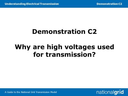 Understanding Electrical TransmissionDemonstration C2 A Guide to the National Grid Transmission Model Demonstration C2 Why are high voltages used for transmission?