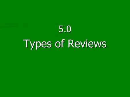 5.0 Types of Reviews. Indispensable Rules of the Review Process Transparency Documentable Replicable.
