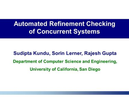 Automated Refinement Checking of Concurrent Systems Sudipta Kundu, Sorin Lerner, Rajesh Gupta Department of Computer Science and Engineering, University.