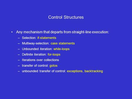 Control Structures Any mechanism that departs from straight-line execution: –Selection: if-statements –Multiway-selection: case statements –Unbounded iteration: