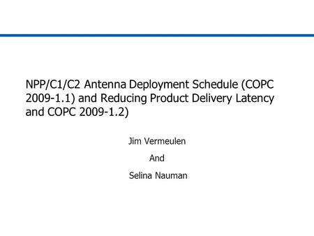 NPP/C1/C2 Antenna Deployment Schedule (COPC 2009-1.1) and Reducing Product Delivery Latency and COPC 2009-1.2) Jim Vermeulen And Selina Nauman.