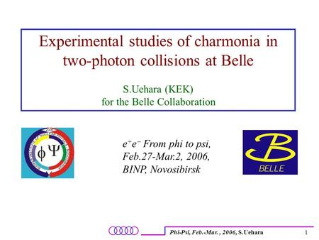 Phi-Psi, Feb.-Mar., 2006, S.Uehara1 Experimental studies of charmonia in two-photon collisions at Belle S.Uehara (KEK) for the Belle Collaboration e +