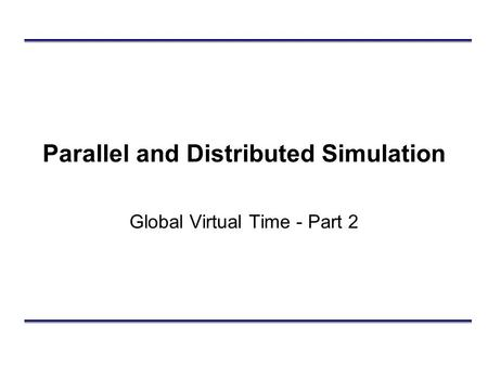 Parallel and Distributed Simulation Global Virtual Time - Part 2.